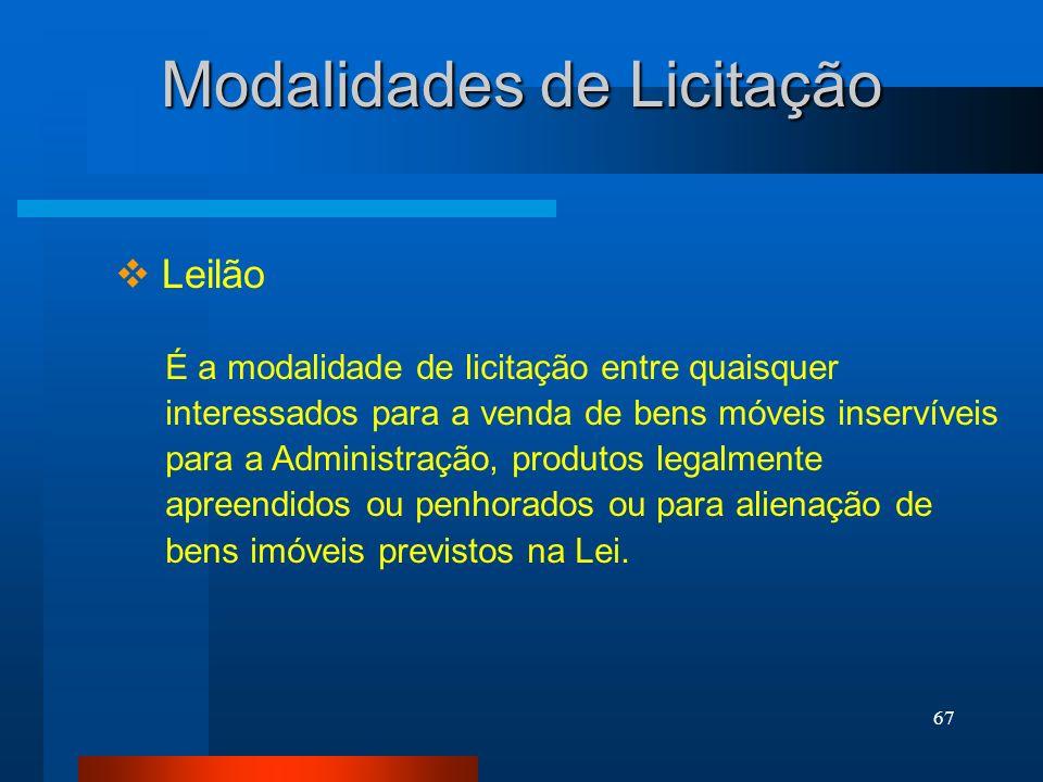 67 Modalidades de Licitação Leilão É a modalidade de licitação entre quaisquer interessados para a venda de bens móveis inservíveis para a Administraç