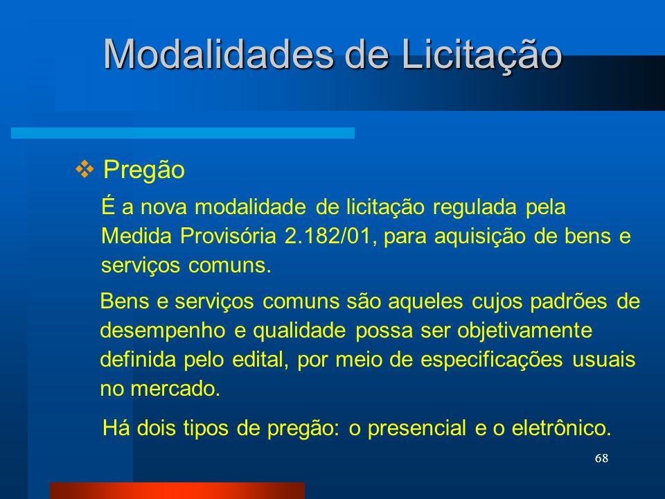 68 Modalidades de Licitação Pregão É a nova modalidade de licitação regulada pela Medida Provisória 2.182/01, para aquisição de bens e serviços comuns