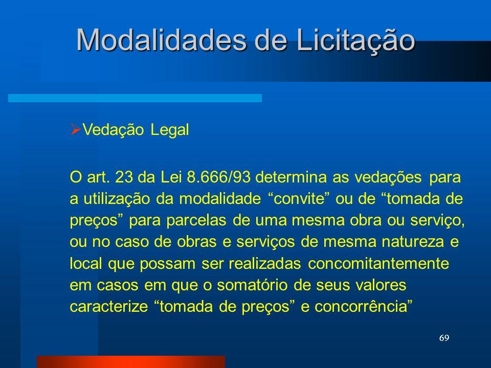 69 Modalidades de Licitação Vedação Legal O art. 23 da Lei 8.666/93 determina as vedações para a utilização da modalidade convite ou de tomada de preç