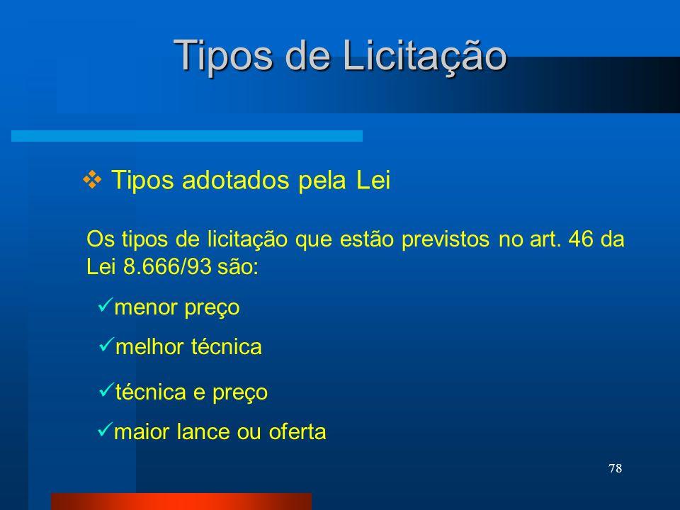 78 Tipos de Licitação Tipos adotados pela Lei Os tipos de licitação que estão previstos no art. 46 da Lei 8.666/93 são: menor preço melhor técnica téc