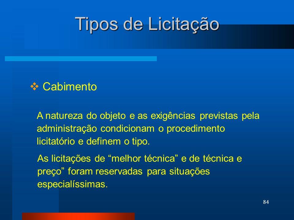 84 Tipos de Licitação Cabimento A natureza do objeto e as exigências previstas pela administração condicionam o procedimento licitatório e definem o t