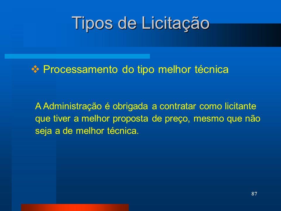 87 Tipos de Licitação Processamento do tipo melhor técnica A Administração é obrigada a contratar como licitante que tiver a melhor proposta de preço,