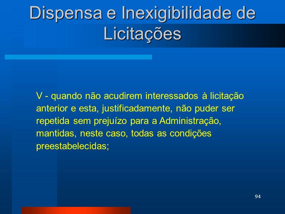 94 Dispensa e Inexigibilidade de Licitações V - quando não acudirem interessados à licitação anterior e esta, justificadamente, não puder ser repetida