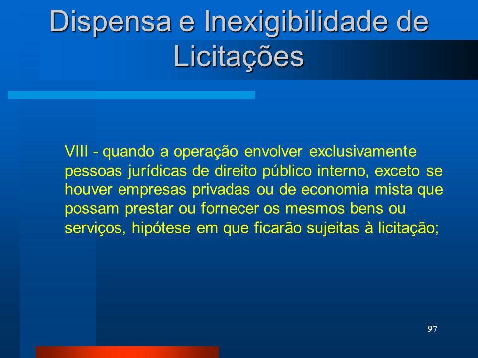 97 Dispensa e Inexigibilidade de Licitações VIII - quando a operação envolver exclusivamente pessoas jurídicas de direito público interno, exceto se h