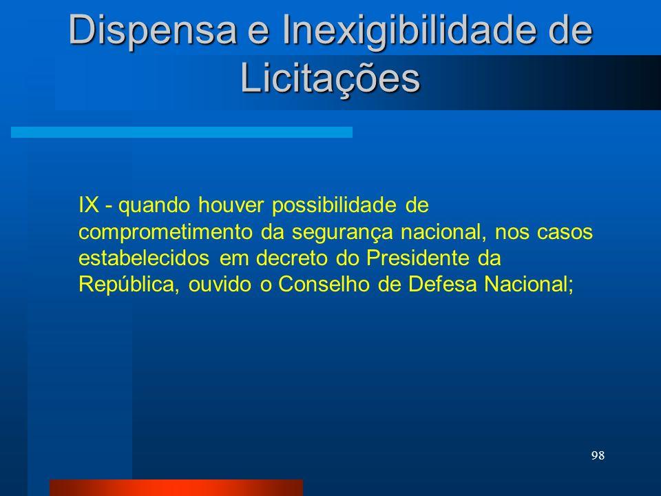 98 Dispensa e Inexigibilidade de Licitações IX - quando houver possibilidade de comprometimento da segurança nacional, nos casos estabelecidos em decr