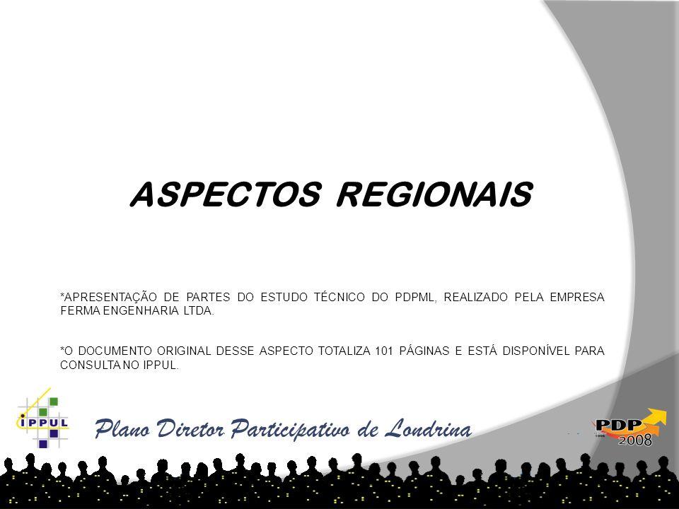 Plano Diretor Participativo de Londrina ASPECTOS REGIONAIS *APRESENTAÇÃO DE PARTES DO ESTUDO TÉCNICO DO PDPML, REALIZADO PELA EMPRESA FERMA ENGENHARIA