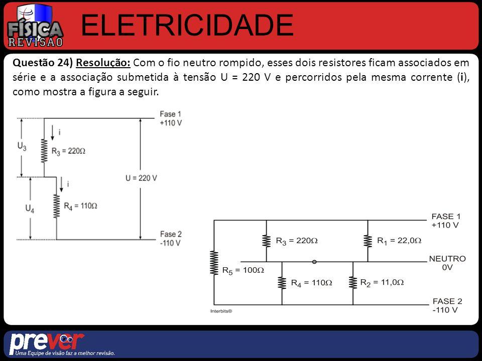 ELETRICIDADE Questão 24) Resolução: Com o fio neutro rompido, esses dois resistores ficam associados em série e a associação submetida à tensão U = 220 V e percorridos pela mesma corrente (i), como mostra a figura a seguir.