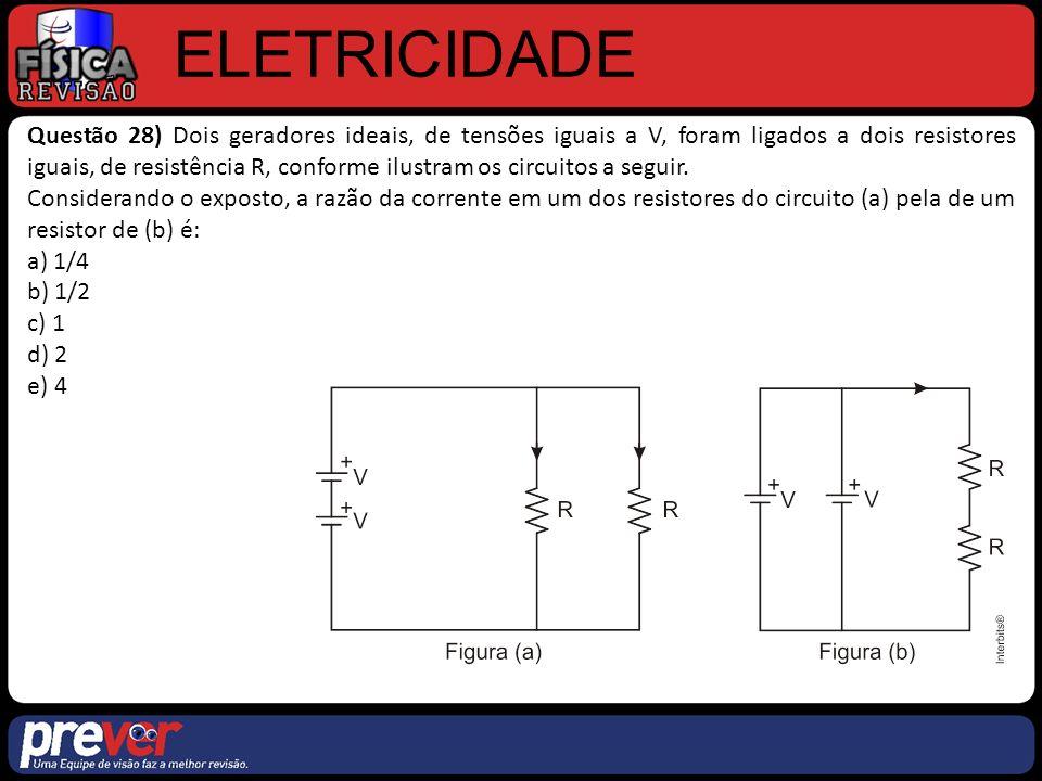 ELETRICIDADE Questão 28) Dois geradores ideais, de tensões iguais a V, foram ligados a dois resistores iguais, de resistência R, conforme ilustram os circuitos a seguir.