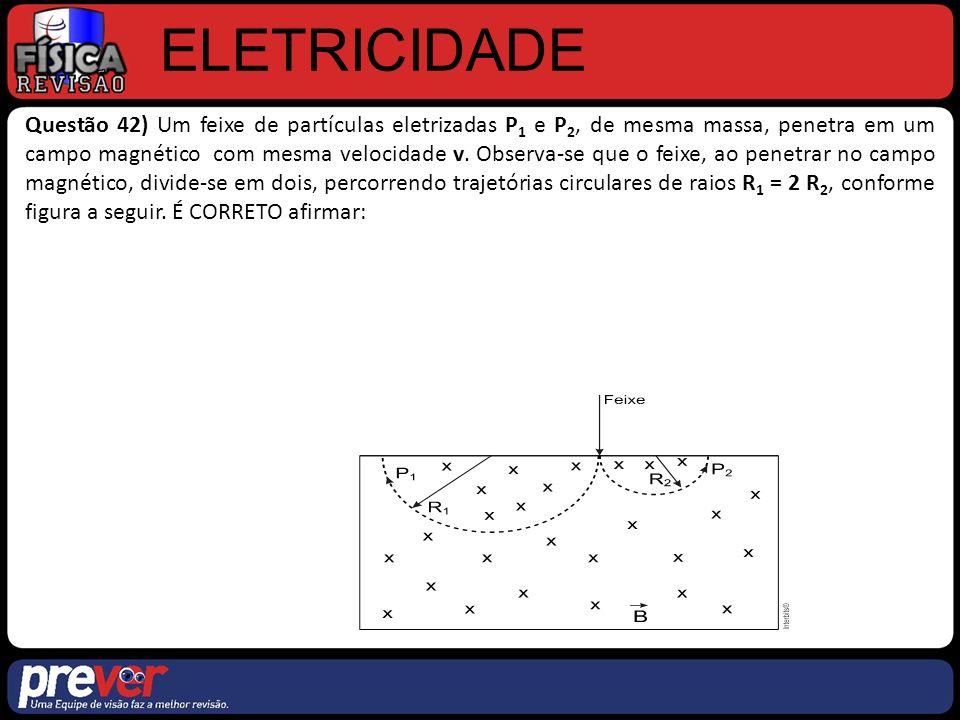 ELETRICIDADE Questão 42) Um feixe de partículas eletrizadas P 1 e P 2, de mesma massa, penetra em um campo magnético com mesma velocidade v.