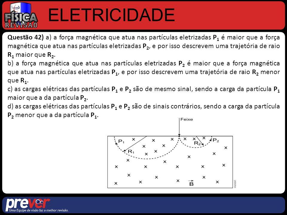 ELETRICIDADE Questão 42) a) a força magnética que atua nas partículas eletrizadas P 1 é maior que a força magnética que atua nas partículas eletrizadas P 2, e por isso descrevem uma trajetória de raio R 1 maior que R 2.