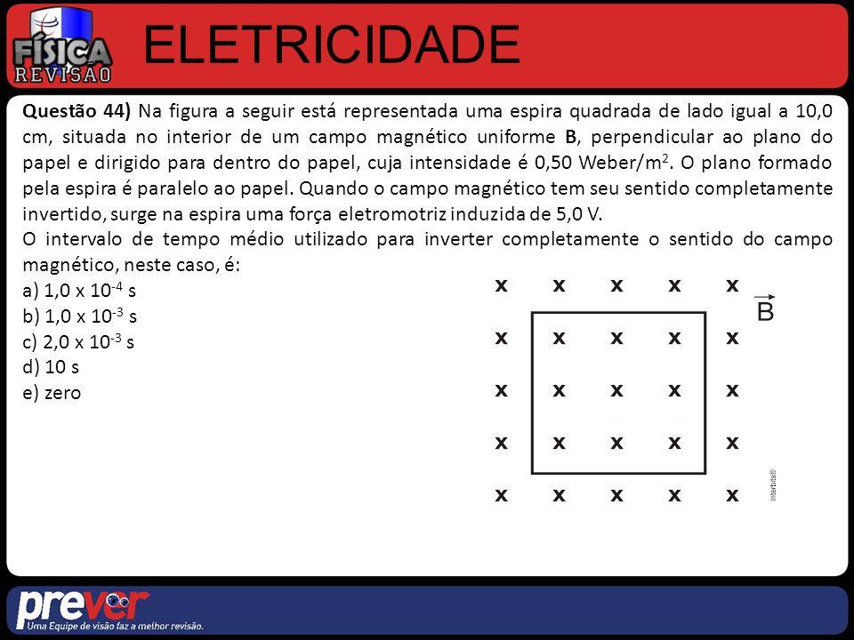 ELETRICIDADE Questão 44) Na figura a seguir está representada uma espira quadrada de lado igual a 10,0 cm, situada no interior de um campo magnético uniforme B, perpendicular ao plano do papel e dirigido para dentro do papel, cuja intensidade é 0,50 Weber/m 2.