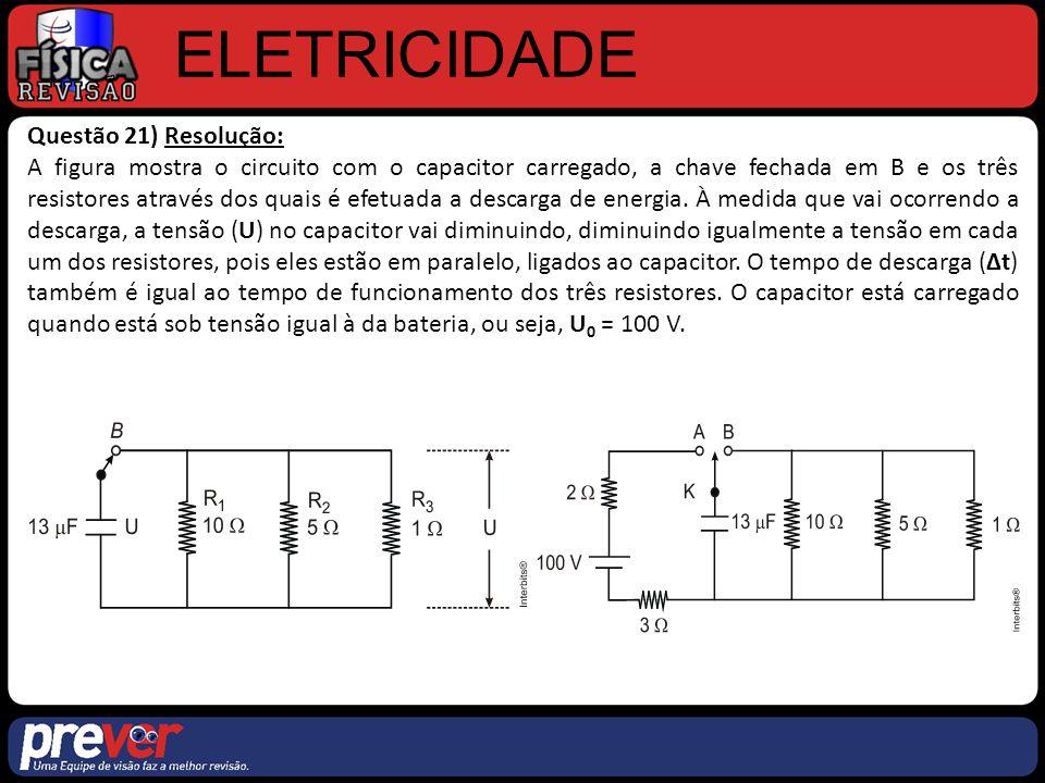 ELETRICIDADE Questão 21) Resolução: A figura mostra o circuito com o capacitor carregado, a chave fechada em B e os três resistores através dos quais é efetuada a descarga de energia.