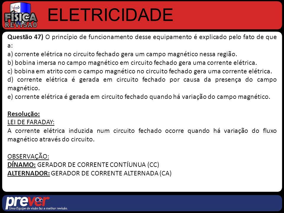 ELETRICIDADE Questão 47) O princípio de funcionamento desse equipamento é explicado pelo fato de que a: a) corrente elétrica no circuito fechado gera um campo magnético nessa região.