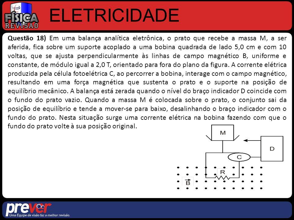 ELETRICIDADE Questão 18) Em uma balança analítica eletrônica, o prato que recebe a massa M, a ser aferida, fica sobre um suporte acoplado a uma bobina quadrada de lado 5,0 cm e com 10 voltas, que se ajusta perpendicularmente às linhas de campo magnético B, uniforme e constante, de módulo igual a 2,0 T, orientado para fora do plano da figura.
