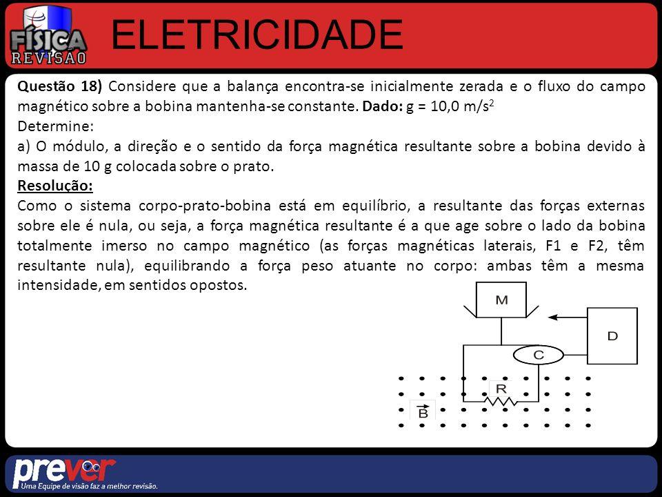 ELETRICIDADE Questão 18) Considere que a balança encontra-se inicialmente zerada e o fluxo do campo magnético sobre a bobina mantenha-se constante.