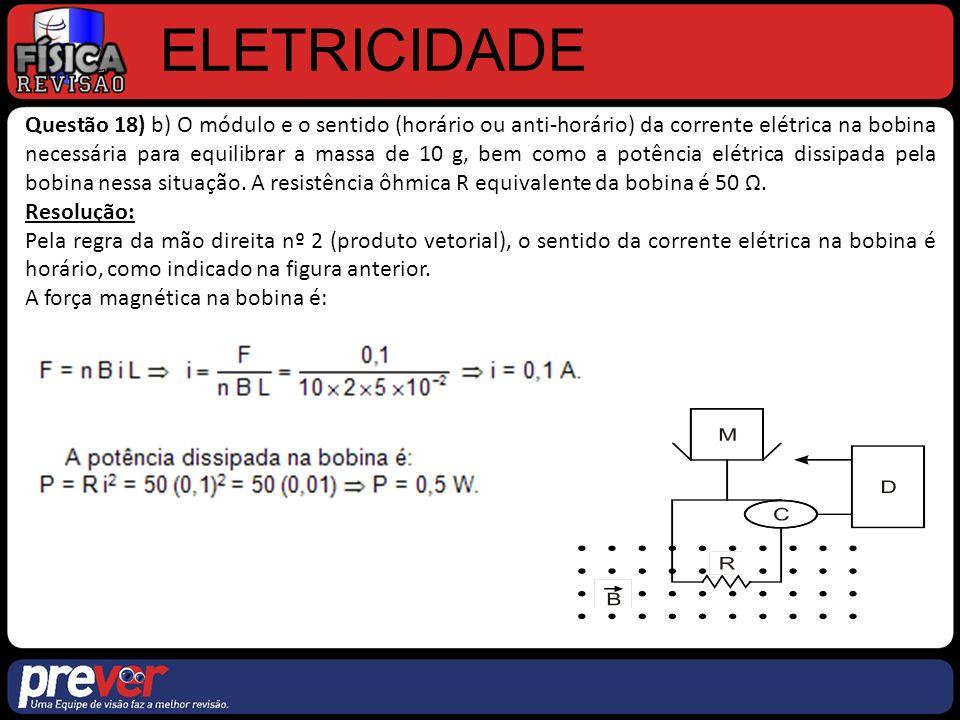 ELETRICIDADE Questão 18) b) O módulo e o sentido (horário ou anti-horário) da corrente elétrica na bobina necessária para equilibrar a massa de 10 g, bem como a potência elétrica dissipada pela bobina nessa situação.