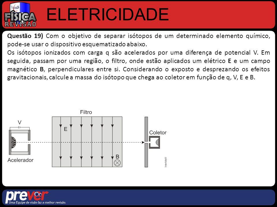 ELETRICIDADE Questão 19) Com o objetivo de separar isótopos de um determinado elemento químico, pode-se usar o dispositivo esquematizado abaixo.