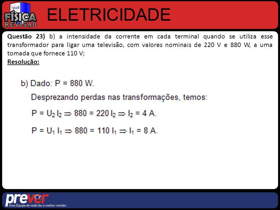 ELETRICIDADE Questão 23) b) a intensidade da corrente em cada terminal quando se utiliza esse transformador para ligar uma televisão, com valores nominais de 220 V e 880 W, a uma tomada que fornece 110 V; Resolução:
