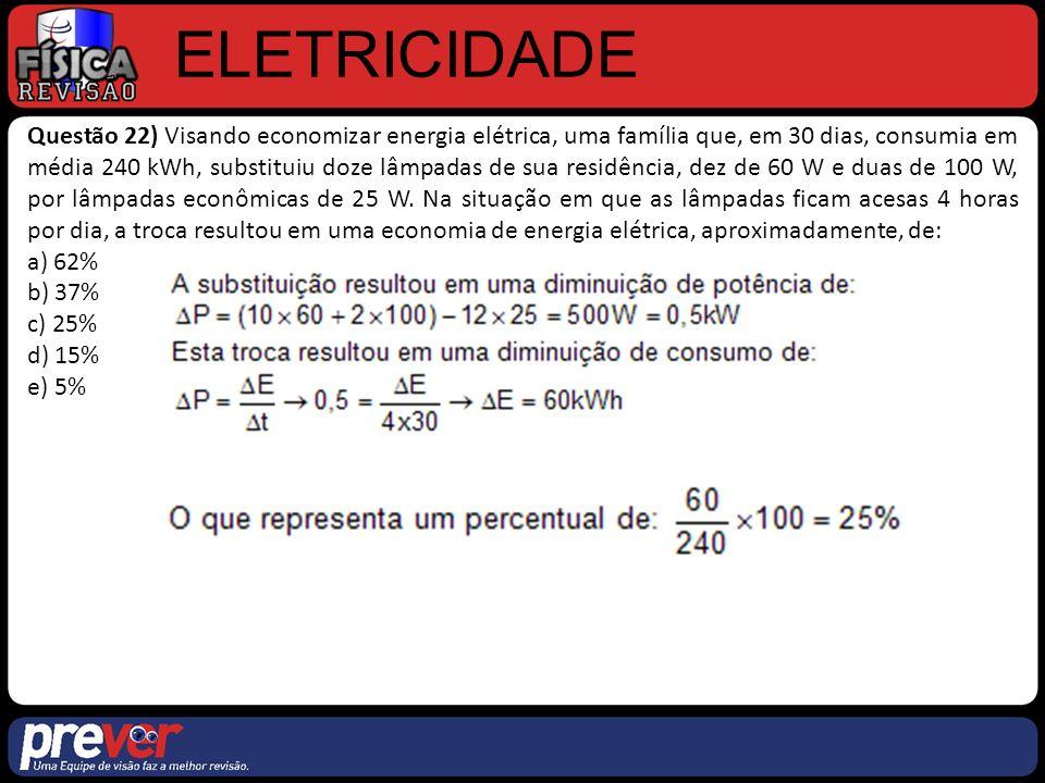 ELETRICIDADE Questão 22) Visando economizar energia elétrica, uma família que, em 30 dias, consumia em média 240 kWh, substituiu doze lâmpadas de sua residência, dez de 60 W e duas de 100 W, por lâmpadas econômicas de 25 W.