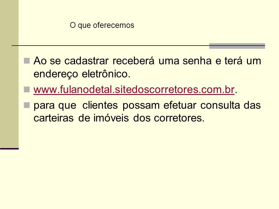 Ao se cadastrar receberá uma senha e terá um endereço eletrônico. www.fulanodetal.sitedoscorretores.com.br. www.fulanodetal.sitedoscorretores.com.br p