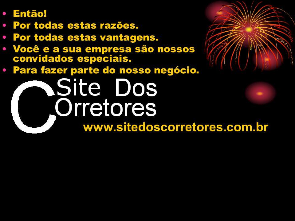 www.sitedoscorretores.com.br Então! Por todas estas razões. Por todas estas vantagens. Você e a sua empresa são nossos convidados especiais. Para faze