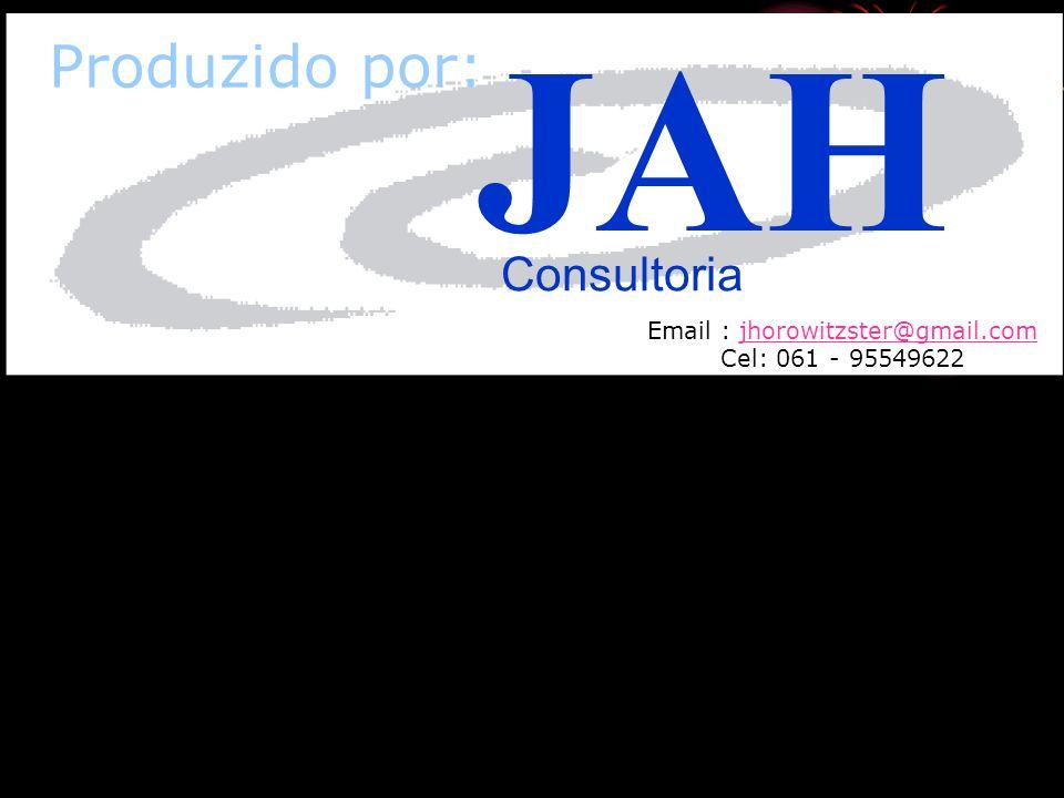 Produzido por: Email : jhorowitzster@gmail.comjhorowitzster@gmail.com Cel: 061 - 95549622 JAH Consultoria