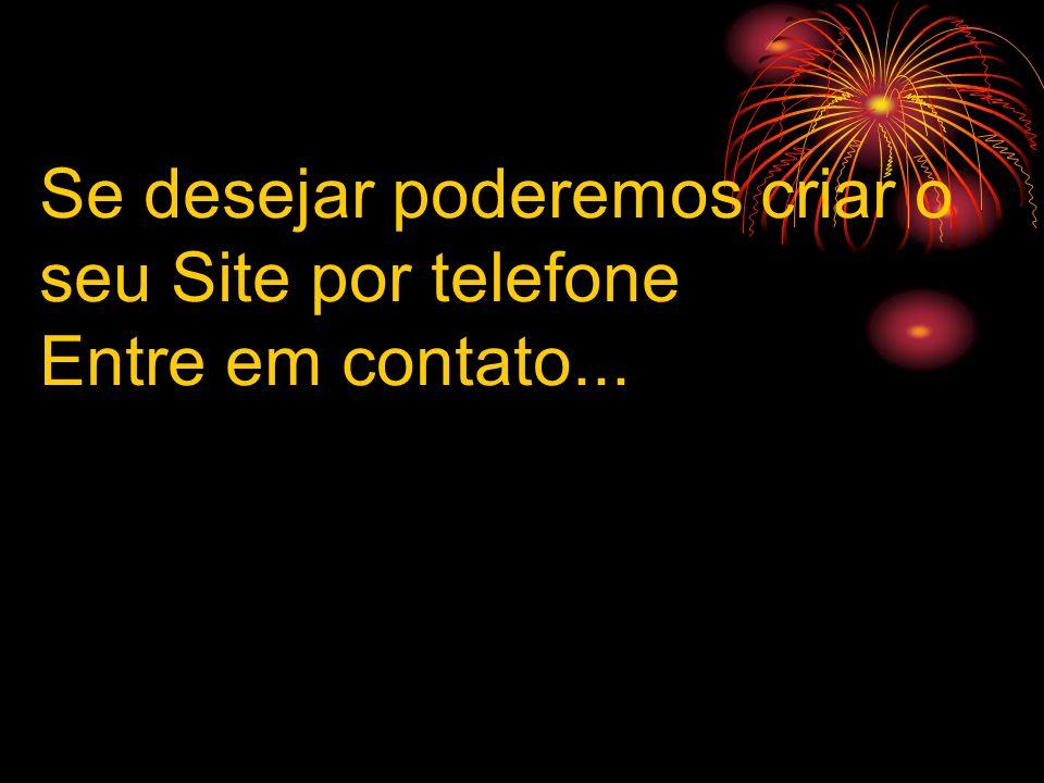 Se desejar poderemos criar o seu Site por telefone Entre em contato...