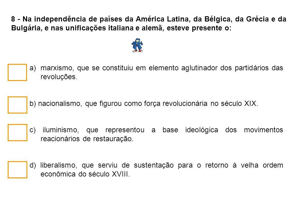 8 - Na independência de países da América Latina, da Bélgica, da Grécia e da Bulgária, e nas unificações italiana e alemã, esteve presente o: a)marxis