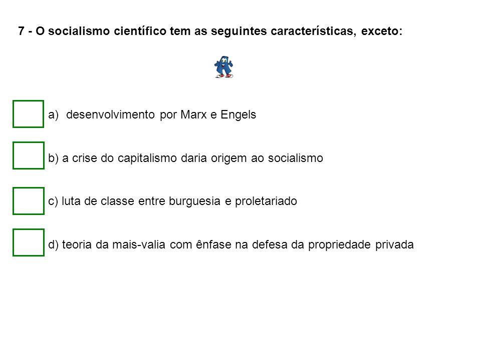 7 - O socialismo científico tem as seguintes características, exceto: a)desenvolvimento por Marx e Engels b) a crise do capitalismo daria origem ao so