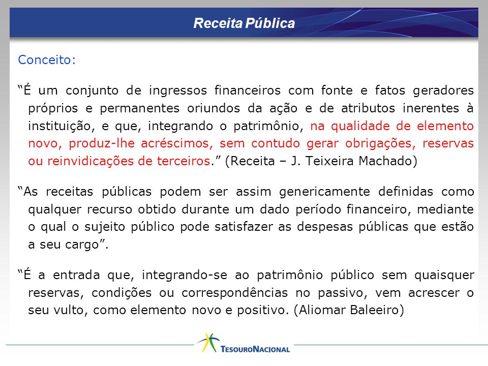 Receita Pública Conceito: É um conjunto de ingressos financeiros com fonte e fatos geradores próprios e permanentes oriundos da ação e de atributos in