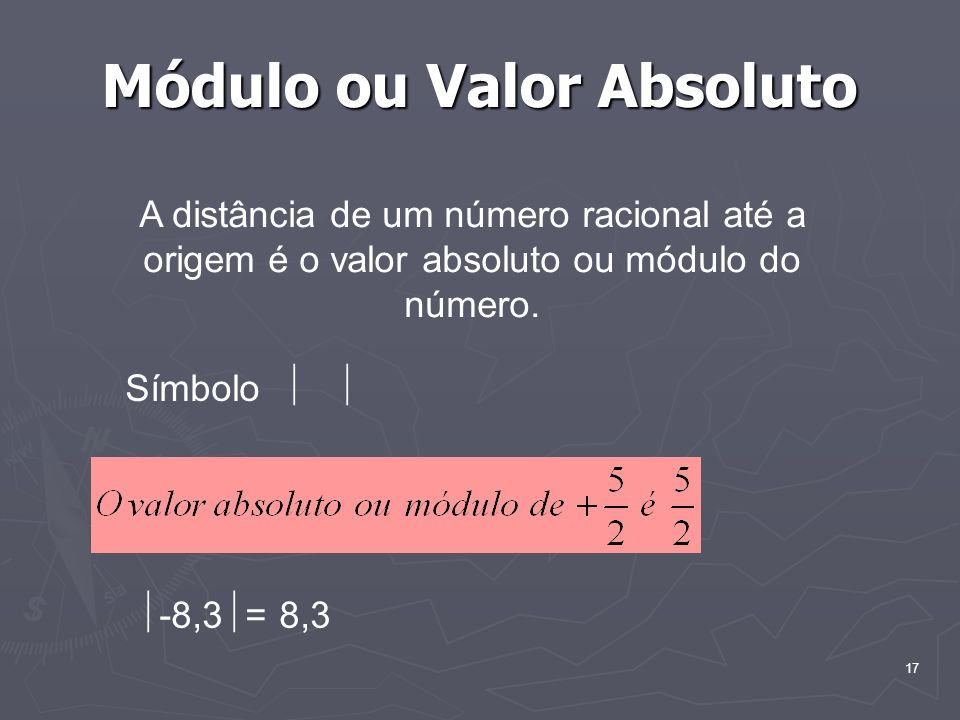 17 Módulo ou Valor Absoluto A distância de um número racional até a origem é o valor absoluto ou módulo do número. Símbolo -8,3 = 8,3