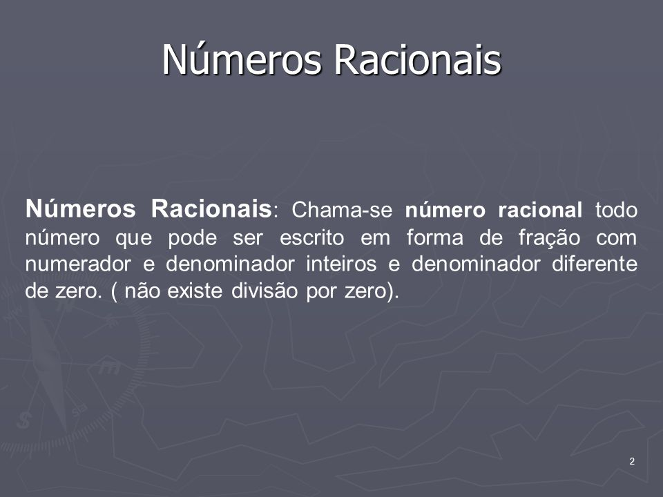 2 Números Racionais Números Racionais : Chama-se número racional todo número que pode ser escrito em forma de fração com numerador e denominador inteiros e denominador diferente de zero.