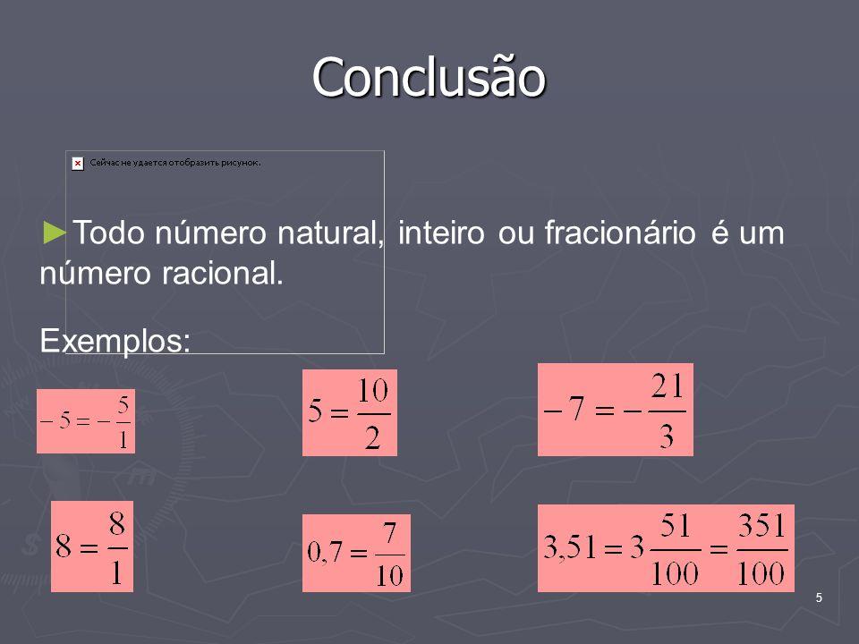5 Conclusão Todo número natural, inteiro ou fracionário é um número racional. Exemplos: