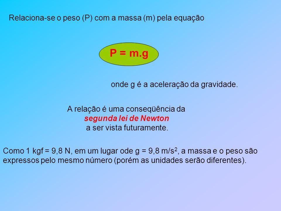 Relaciona-se o peso (P) com a massa (m) pela equação P = m.g onde g é a aceleração da gravidade. A relação é uma conseqüência da segunda lei de Newton