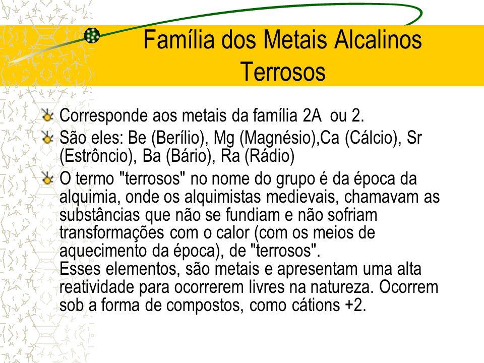 Família dos Metais Alcalinos Terrosos Corresponde aos metais da família 2A ou 2. São eles: Be (Berílio), Mg (Magnésio),Ca (Cálcio), Sr (Estrôncio), Ba