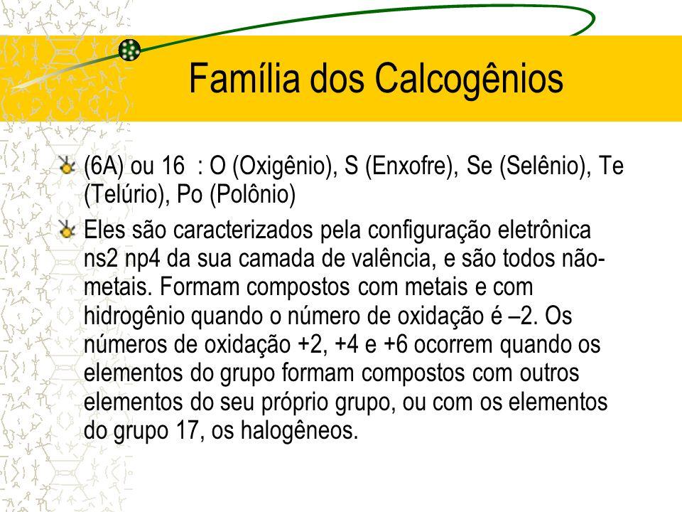 Família dos Calcogênios (6A) ou 16 : O (Oxigênio), S (Enxofre), Se (Selênio), Te (Telúrio), Po (Polônio) Eles são caracterizados pela configuração ele