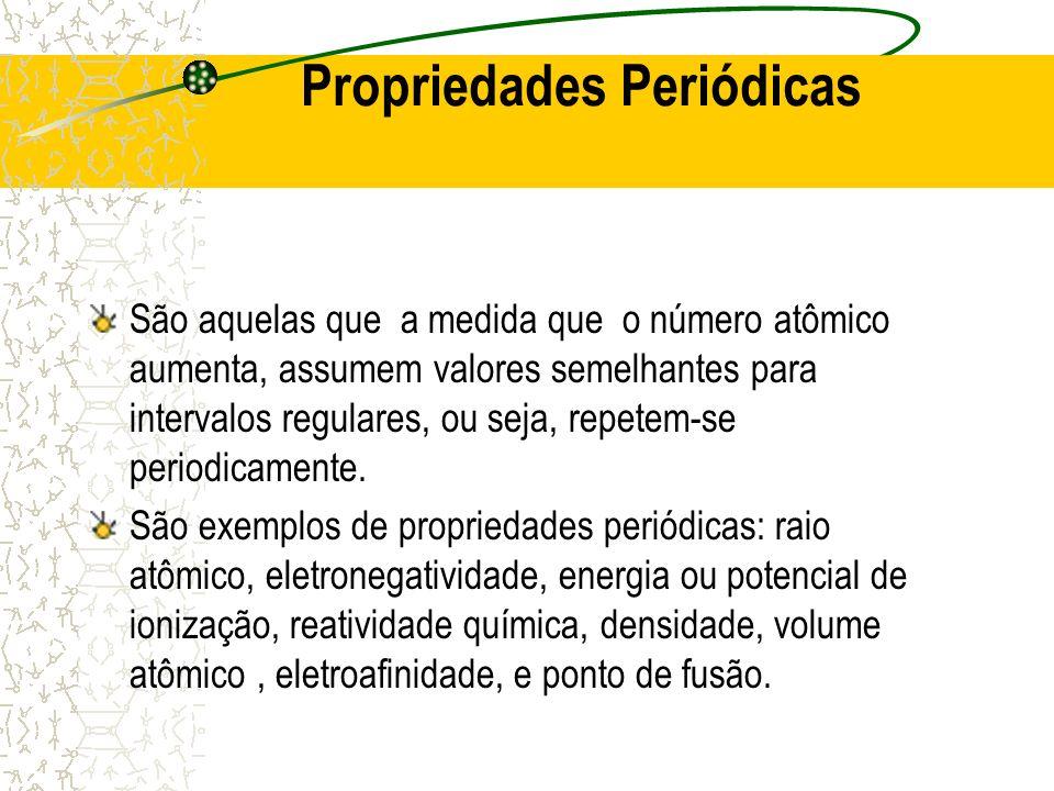 Propriedades Periódicas São aquelas que a medida que o número atômico aumenta, assumem valores semelhantes para intervalos regulares, ou seja, repetem