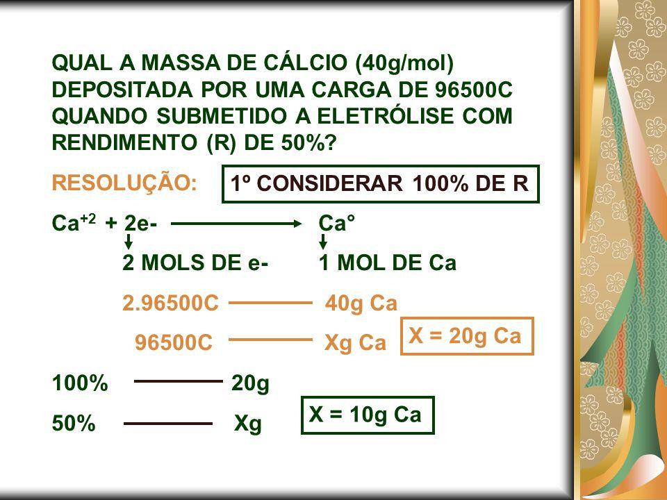 QUAL A MASSA DE CÁLCIO (40g/mol) DEPOSITADA POR UMA CARGA DE 96500C QUANDO SUBMETIDO A ELETRÓLISE COM RENDIMENTO (R) DE 50%? RESOLUÇÃO: Ca +2 + 2e-Ca°