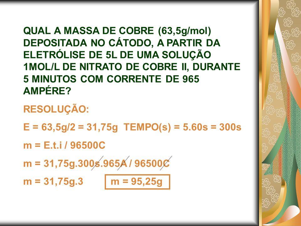 QUAL A MASSA DE COBRE (63,5g/mol) DEPOSITADA NO CÁTODO, A PARTIR DA ELETRÓLISE DE 5L DE UMA SOLUÇÃO 1MOL/L DE NITRATO DE COBRE II, DURANTE 5 MINUTOS C