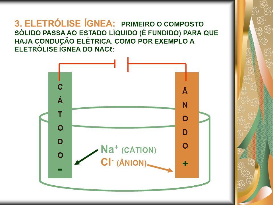 3. ELETRÓLISE ÍGNEA: PRIMEIRO O COMPOSTO SÓLIDO PASSA AO ESTADO LÍQUIDO (É FUNDIDO) PARA QUE HAJA CONDUÇÃO ELÉTRICA. COMO POR EXEMPLO A ELETRÓLISE ÍGN