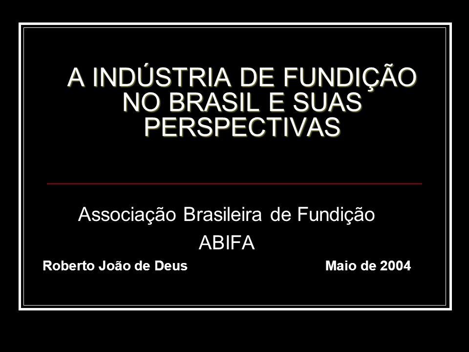 A INDÚSTRIA DE FUNDIÇÃO NO BRASIL E SUAS PERSPECTIVAS Associação Brasileira de Fundição ABIFA Roberto João de Deus Maio de 2004