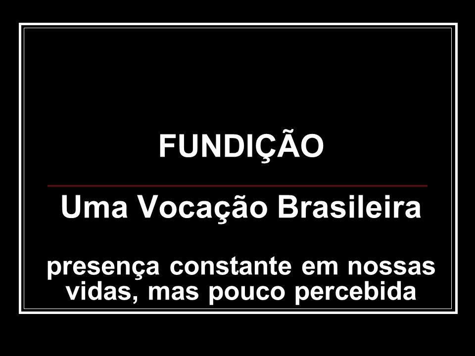 FUNDIÇÃO Uma Vocação Brasileira presença constante em nossas vidas, mas pouco percebida.