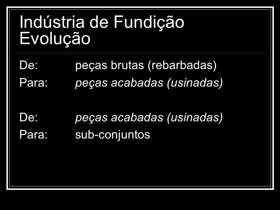 Indústria de Fundição Evolução De: peças brutas (rebarbadas) Para:peças acabadas (usinadas) De:peças acabadas (usinadas) Para:sub-conjuntos
