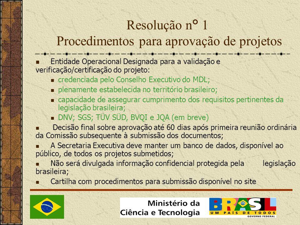 Resolução n° 1 Procedimentos para aprovação de projetos Entidade Operacional Designada para a validação e verificação/certificação do projeto: credenciada pelo Conselho Executivo do MDL; plenamente estabelecida no território brasileiro; capacidade de assegurar cumprimento dos requisitos pertinentes da legislação brasileira; DNV; SGS; TÜV SÜD, BVQI e JQA (em breve) Decisão final sobre aprovação até 60 dias após primeira reunião ordinária da Comissão subsequente à submissão dos documentos; A Secretaria Executiva deve manter um banco de dados, disponível ao público, de todos os projetos submetidos; Não será divulgada informação confidencial protegida pela legislação brasileira; Cartilha com procedimentos para submissão disponível no site