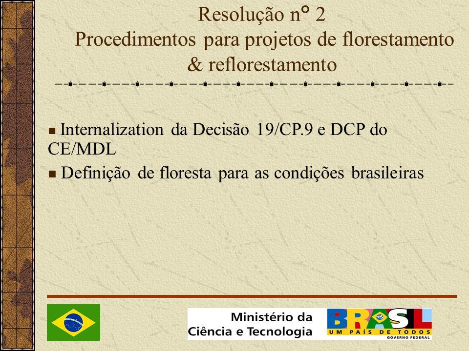 Resolução n° 2 Procedimentos para projetos de florestamento & reflorestamento Internalization da Decisão 19/CP.9 e DCP do CE/MDL Definição de floresta para as condições brasileiras