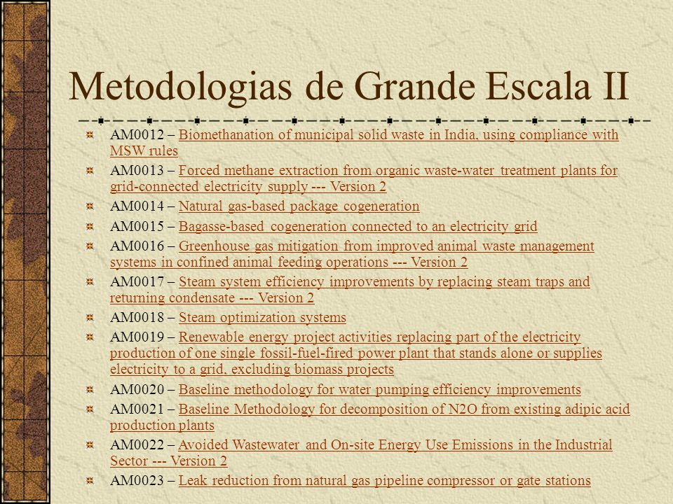 Metodologias de Grande Escala II AM0012 – Biomethanation of municipal solid waste in India, using compliance with MSW rulesBiomethanation of municipal solid waste in India, using compliance with MSW rules AM0013 – Forced methane extraction from organic waste-water treatment plants for grid-connected electricity supply --- Version 2Forced methane extraction from organic waste-water treatment plants for grid-connected electricity supply --- Version 2 AM0014 – Natural gas-based package cogenerationNatural gas-based package cogeneration AM0015 – Bagasse-based cogeneration connected to an electricity gridBagasse-based cogeneration connected to an electricity grid AM0016 – Greenhouse gas mitigation from improved animal waste management systems in confined animal feeding operations --- Version 2Greenhouse gas mitigation from improved animal waste management systems in confined animal feeding operations --- Version 2 AM0017 – Steam system efficiency improvements by replacing steam traps and returning condensate --- Version 2Steam system efficiency improvements by replacing steam traps and returning condensate --- Version 2 AM0018 – Steam optimization systemsSteam optimization systems AM0019 – Renewable energy project activities replacing part of the electricity production of one single fossil-fuel-fired power plant that stands alone or supplies electricity to a grid, excluding biomass projectsRenewable energy project activities replacing part of the electricity production of one single fossil-fuel-fired power plant that stands alone or supplies electricity to a grid, excluding biomass projects AM0020 – Baseline methodology for water pumping efficiency improvementsBaseline methodology for water pumping efficiency improvements AM0021 – Baseline Methodology for decomposition of N2O from existing adipic acid production plantsBaseline Methodology for decomposition of N2O from existing adipic acid production plants AM0022 – Avoided Wastewater and On-site Energy Use Emissions in the Industrial Sector --- Version 2Avoided Wastewater and On-site Energy Use Emissions in the Industrial Sector --- Version 2 AM0023 – Leak reduction from natural gas pipeline compressor or gate stationsLeak reduction from natural gas pipeline compressor or gate stations