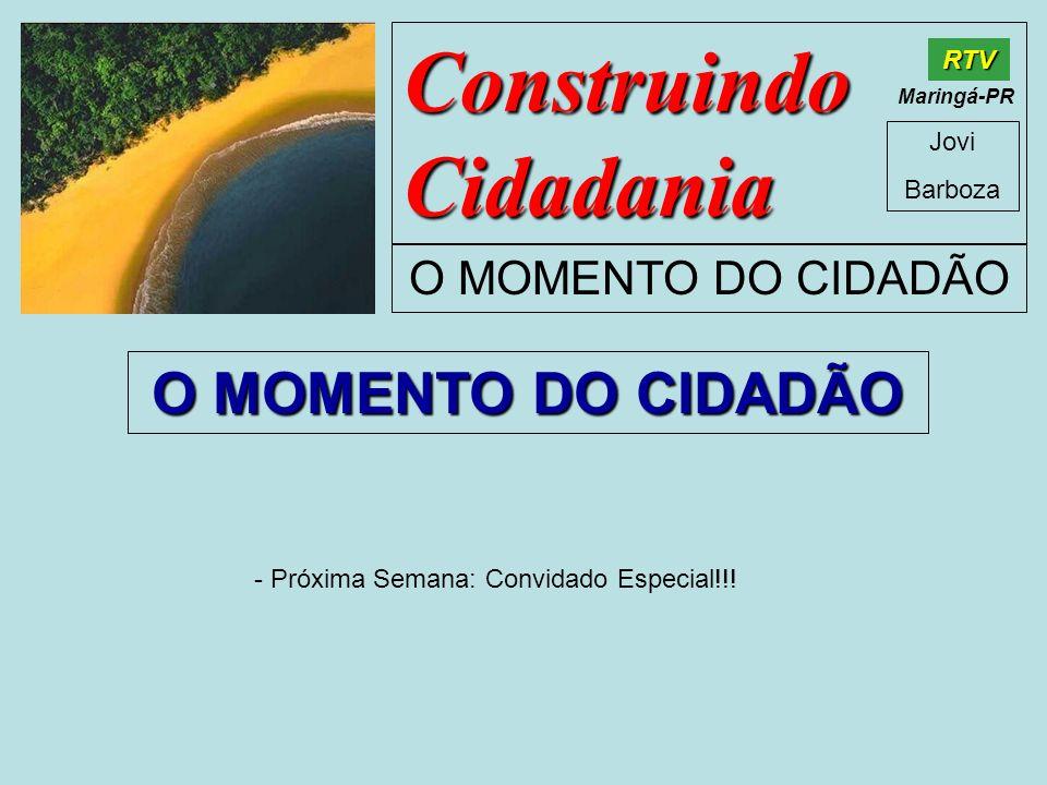 Construindo Cidadania Jovi Barboza O MOMENTO DO CIDADÃO RTV Maringá-PR O MOMENTO DO CIDADÃO - Próxima Semana: Convidado Especial!!!