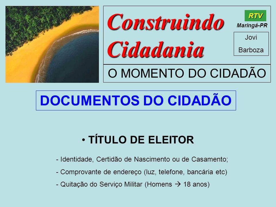 Construindo Cidadania Jovi Barboza O MOMENTO DO CIDADÃO RTV Maringá-PR TÍTULO DE ELEITOR - Identidade, Certidão de Nascimento ou de Casamento; - Compr