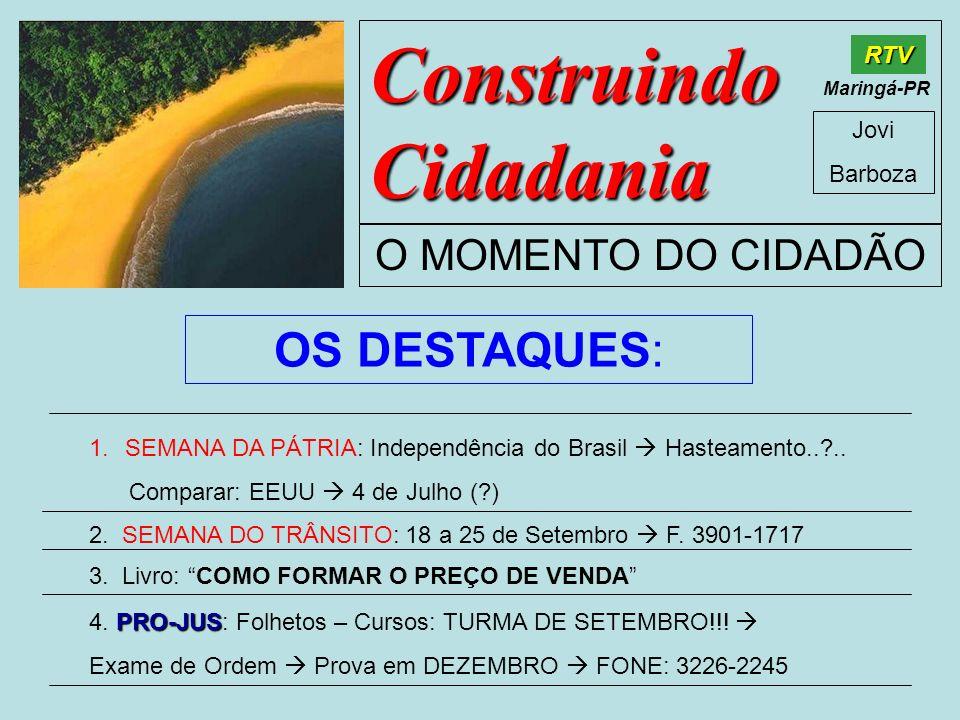 Construindo Cidadania Jovi Barboza O MOMENTO DO CIDADÃO RTV Maringá-PR OS DESTAQUES: 1.SEMANA DA PÁTRIA: Independência do Brasil Hasteamento..?.. Comp