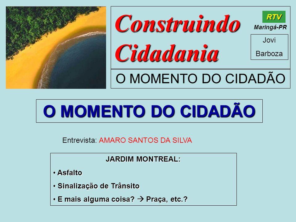 Construindo Cidadania Jovi Barboza O MOMENTO DO CIDADÃO RTV Maringá-PR O MOMENTO DO CIDADÃO Entrevista: AMARO SANTOS DA SILVA JARDIM MONTREAL: Asfalto